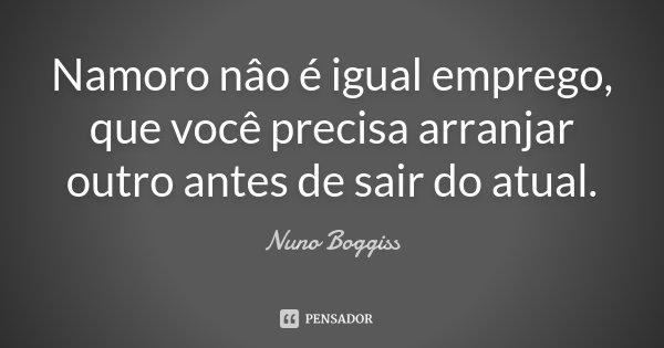 Namoro nâo é igual emprego, que você precisa arranjar outro antes de sair do atual.... Frase de Nuno Boggiss.