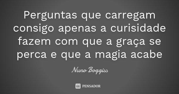 Perguntas que carregam consigo apenas a curisidade fazem com que a graça se perca e que a magia acabe... Frase de Nuno Boggiss.