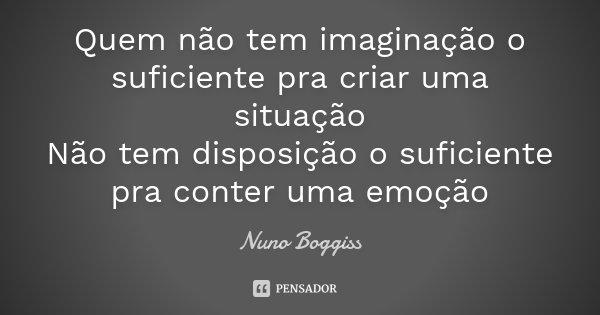 Quem não tem imaginação o suficiente pra criar uma situação Não tem disposição o suficiente pra conter uma emoção... Frase de Nuno Boggiss.