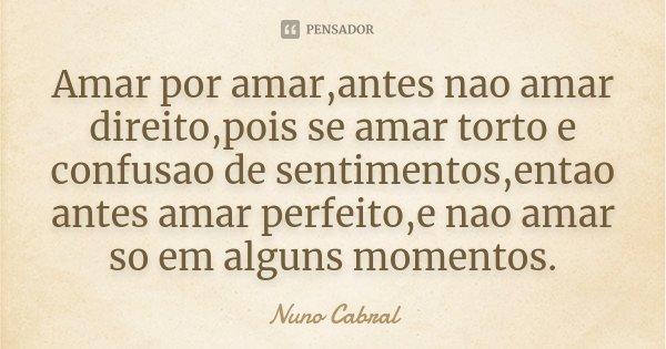 Amar por amar,antes nao amar direito,pois se amar torto e confusao de sentimentos,entao antes amar perfeito,e nao amar so em alguns momentos.... Frase de Nuno Cabral.