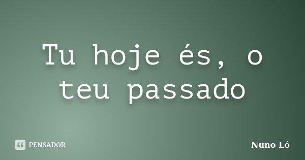 Tu hoje és, o teu passado... Frase de Nuno Ló.