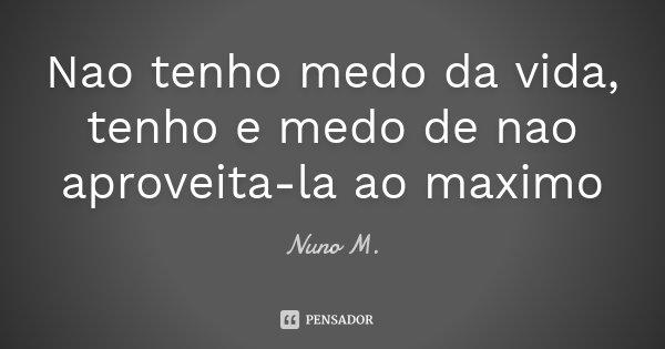 Nao tenho medo da vida, tenho e medo de nao aproveita-la ao maximo... Frase de Nuno M..