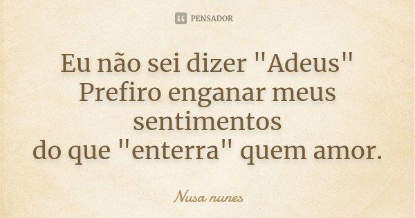 """Eu não sei dizer """"Adeus"""" Prefiro enganar meus sentimentos do que """"enterra"""" quem amor.... Frase de Nusa Nunes."""