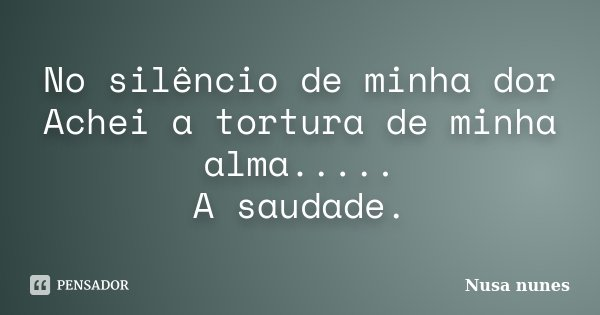 No silêncio de minha dor Achei a tortura de minha alma..... A saudade.... Frase de Nusa Nunes.