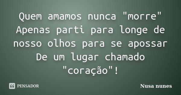 """Quem amamos nunca """"morre"""" Apenas parti para longe de nosso olhos para se apossar De um lugar chamado """"coração""""!... Frase de Nusa Nunes."""