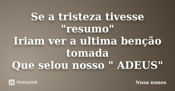 """Se a tristeza tivesse """"resumo"""" Iriam ver a ultima benção tomada Que selou nosso """" ADEUS""""... Frase de Nusa Nunes."""