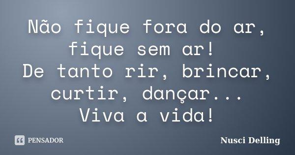 Não fique fora do ar, fique sem ar! De tanto rir, brincar, curtir, dançar... Viva a vida!... Frase de Nusci Delling.