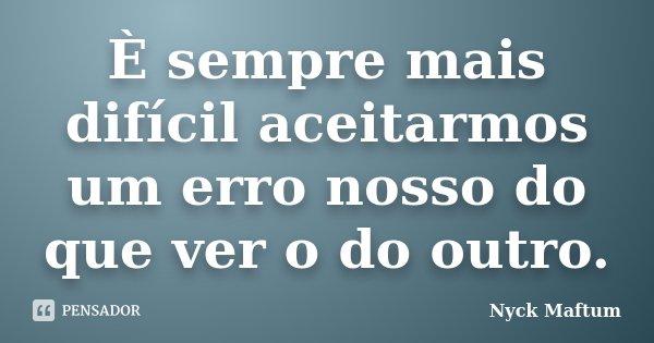 È sempre mais difícil aceitarmos um erro nosso do que ver o do outro.... Frase de Nyck Maftum.