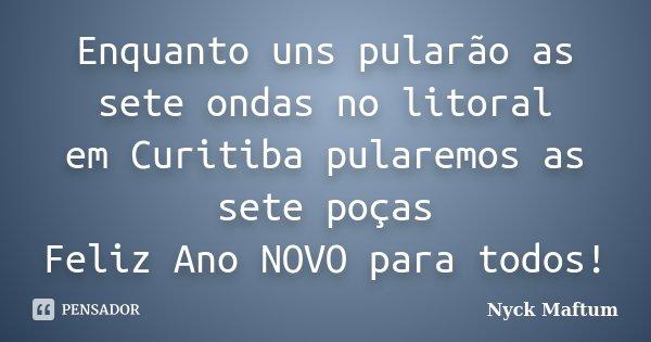 Enquanto uns pularão as sete ondas no litoral em Curitiba pularemos as sete poças Feliz Ano NOVO para todos!... Frase de Nyck Maftum.