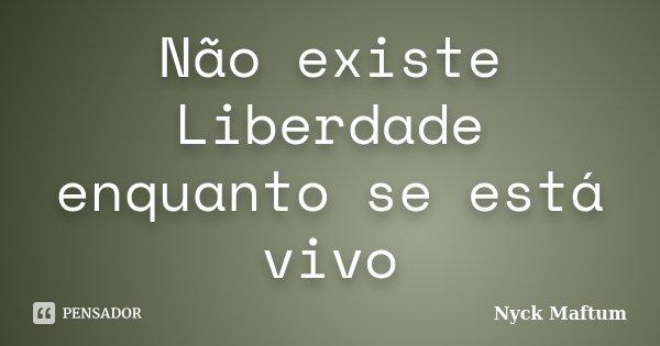 Não existe Liberdade enquanto se está vivo... Frase de Nyck Maftum.