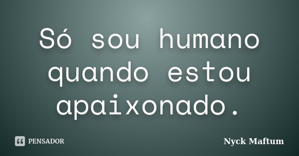 Só sou humano quando estou apaixonado.... Frase de Nyck Maftum.