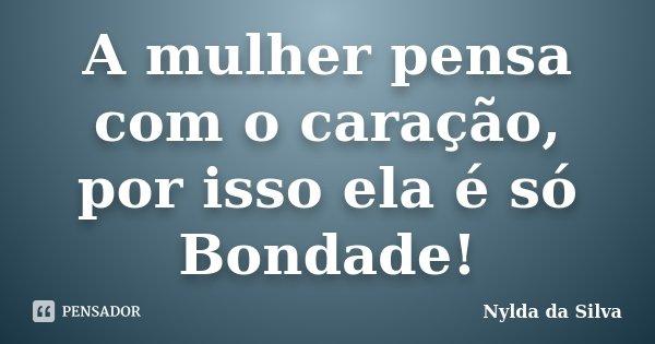 A mulher pensa com o caração, por isso ela é só Bondade!... Frase de Nylda da Silva.