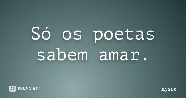Só os poetas sabem amar.... Frase de Nysce.