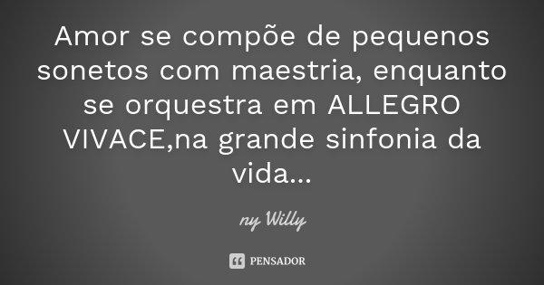 Amor se compõe de pequenos sonetos com maestria, enquanto se orquestra em ALLEGRO VIVACE ,na grande sinfonia da vida...... Frase de ny Willy.