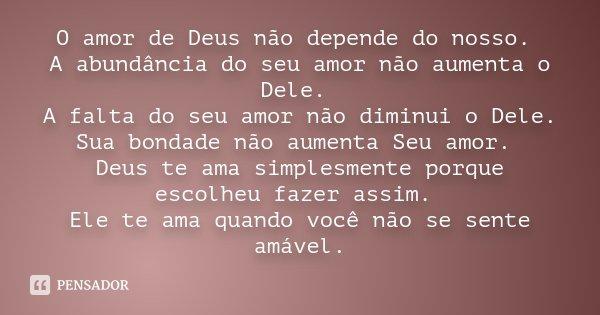 O amor de Deus não depende do nosso. A abundância do seu amor não aumenta o Dele. A falta do seu amor não diminui o Dele. Sua bondade não aumenta Seu amor. Deus... Frase de Desconhecido.