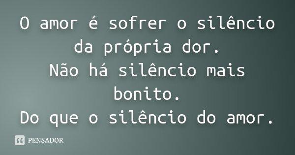 O amor é sofrer o silencio da propria dor. Não ha silencio mais bonito. Do que o silencio do amor.... Frase de Desconhecido.