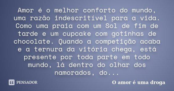 Amor é o melhor conforto do mundo, uma razão indescritível para a vida. Como uma praia com um Sol de fim de tarde e um cupcake com gotinhas de chocolate. Quando... Frase de O amor é uma droga.