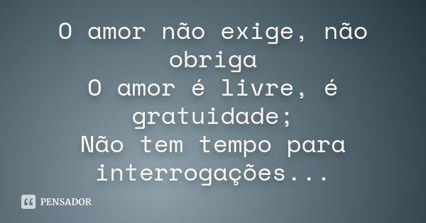 O amor não exige, não obriga O amor é livre, é gratuidade; Não tem tempo para interrogações...... Frase de Desconhecido.