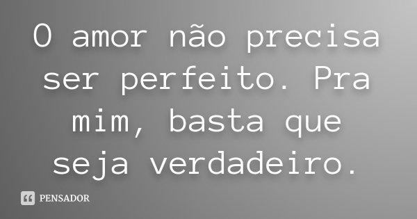 O amor não precisa ser perfeito. Pra mim, basta que seja verdadeiro.... Frase de Desconhecido.
