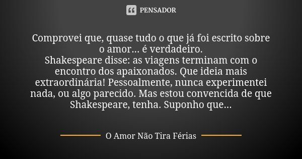 Comprovei que, quase tudo o que já foi escrito sobre o amor... é verdadeiro. Shakespeare disse: as viagens terminam com o encontro dos apaixonados. Que ideia ma... Frase de O Amor Não Tira Férias.