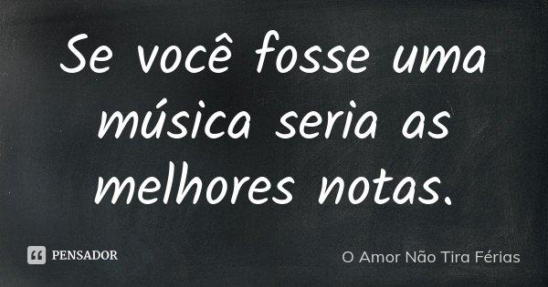 Se você fosse uma música seria as melhores notas.... Frase de O Amor Não Tira Férias.