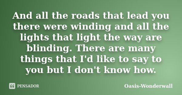 And all the roads that lead you there were winding and all the lights that light the way are blinding. There are many things that I'd like to say to you but I d... Frase de Oasis - Wonderwall.