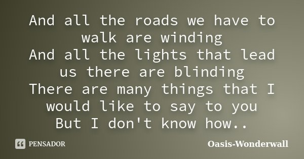 And all the roads we have to walk are winding And all the lights that lead us there are blinding There are many things that I would like to say to you But I don... Frase de Oasis-Wonderwall.