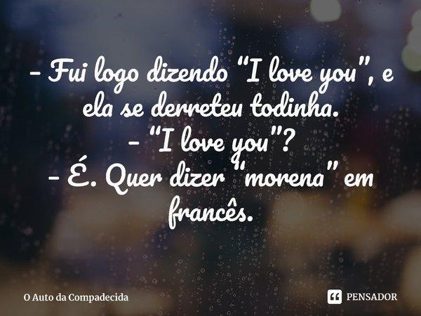 """– Fui logo dizendo """"I love you"""", e ela se derreteu todinha. – """"I love you""""? – É. Quer dizer """"morena"""" em francês.... Frase de O Auto da Compadecida."""