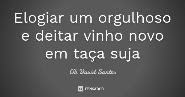 Elogiar um orgulhoso e deitar vinho novo em taça suja... Frase de Ob David Santos.