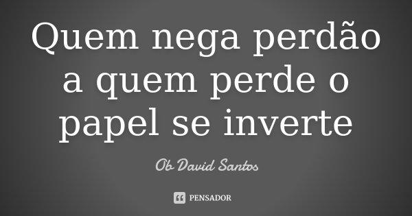 Quem nega perdão a quem perde o papel se inverte... Frase de Ob David Santos.