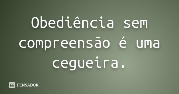 Obediência sem compreensão é uma cegueira.... Frase de Desconhecido.
