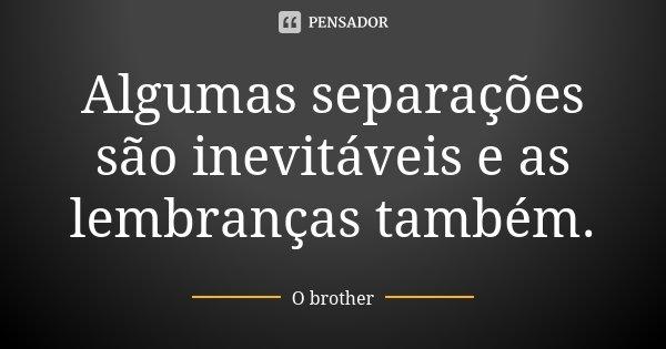 Algumas separações são inevitáveis e as lembranças também.... Frase de O brother.