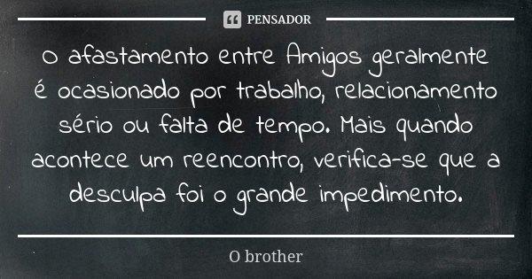 O afastamento entre Amigos geralmente é ocasionado por trabalho, relacionamento sério ou falta de tempo. Mais quando acontece um reencontro, verifica-se que a d... Frase de O brother.