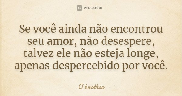 Se você ainda não encontrou seu amor, não desespere, talvez ele não esteja longe, apenas despercebido por você.... Frase de O brother.