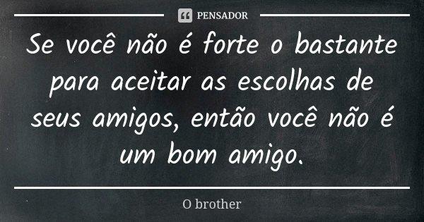 Se você não é forte o bastante para aceitar as escolhas de seus amigos, então você não é um bom amigo.... Frase de O brother.