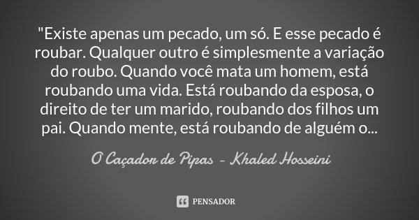 """""""Existe apenas um pecado, um só. E esse pecado é roubar. Qualquer outro é simplesmente a variação do roubo. Quando você mata um homem, está roubando uma vi... Frase de O caçador de pipas - Khaled Hosseini."""