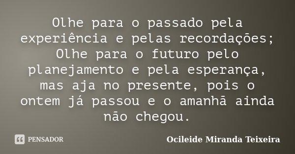 Olhe para o passado pela experiência e pelas recordações; Olhe para o futuro pelo planejamento e pela esperança, mas aja no presente, pois o ontem já passou e o... Frase de Ocileide Miranda Teixeira.
