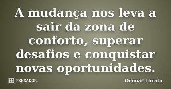 A mudança nos leva a sair da zona de conforto, superar desafios e conquistar novas oportunidades.... Frase de Ocimar Lucato.