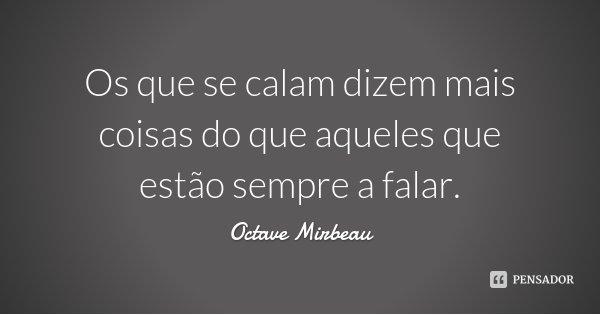 Os que se calam dizem mais coisas do que aqueles que estão sempre a falar.... Frase de Octave Mirbeau.