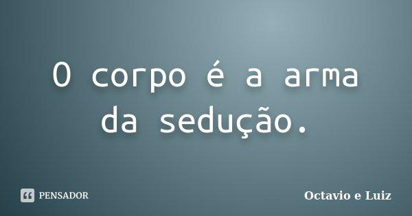 O corpo é a arma da sedução.... Frase de Octavio e Luiz.