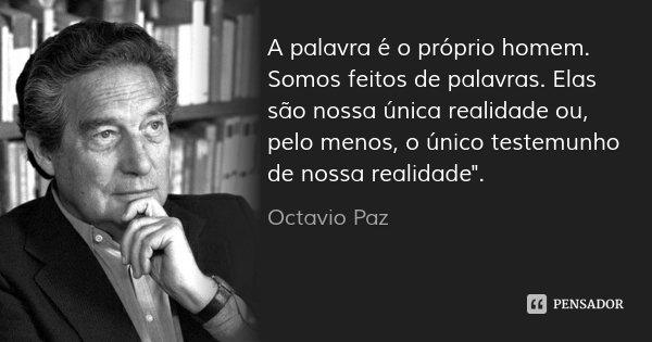 """A palavra é o próprio homem. Somos feitos de palavras. Elas são nossa única realidade ou, pelo menos, o único testemunho de nossa realidade"""".... Frase de Octavio Paz."""