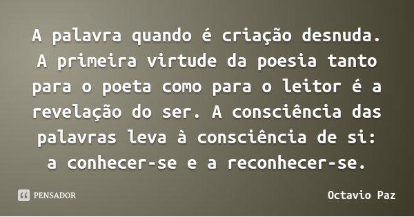 A palavra quando é criação desnuda. A primeira virtude da poesia tanto para o poeta como para o leitor é a revelação do ser. A consciência das palavras leva à c... Frase de Octavio Paz.