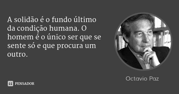 A solidão é o fundo último da condição humana. O homem é o único ser que se sente só e que procura um outro.... Frase de Octavio Paz.