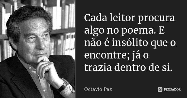 Cada leitor procura algo no poema.E não é insólito que o encontre ;já o trazia dentro de si.... Frase de OCTAVIO PAZ.