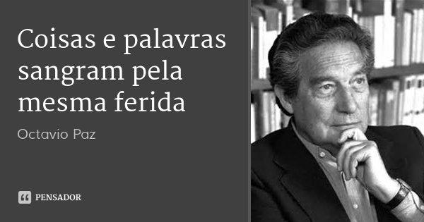 Coisas e palavras sangram pela mesma ferida... Frase de Octavio Paz.