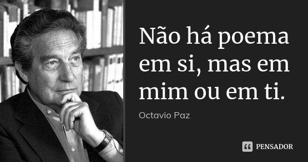 Não há poema em si, mas em mim ou em ti.... Frase de Octavio Paz.