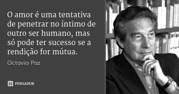 O amor é uma tentativa de penetrar no íntimo de outro ser humano, mas só pode ter sucesso se a rendição for mútua.... Frase de Octavio Paz.