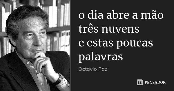 o dia abre a mão três nuvens e estas poucas palavras... Frase de Octavio Paz.