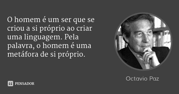 O homem é um ser que se criou a si próprio ao criar uma linguagem. Pela palavra, o homem é uma metáfora de si próprio.... Frase de Octavio Paz.