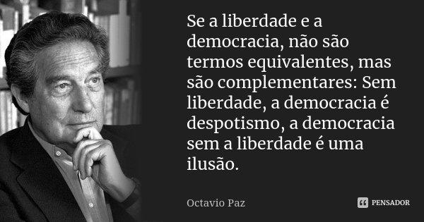 Se a liberdade e a democracia, não são termos equivalentes, mas são complementares: Sem liberdade, a democracia é despotismo, a democracia sem a liberdade é uma... Frase de Octavio Paz.